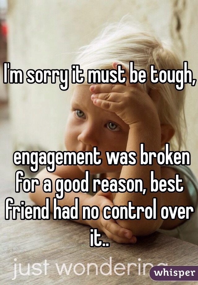 I'm sorry it must be tough, engagement was broken for a good reason
