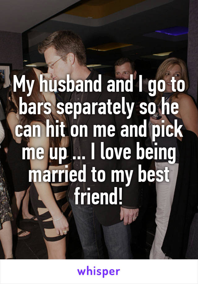 My husband and I go to bars separately so he can hit on me and pick me up ... I love being married to my best friend!