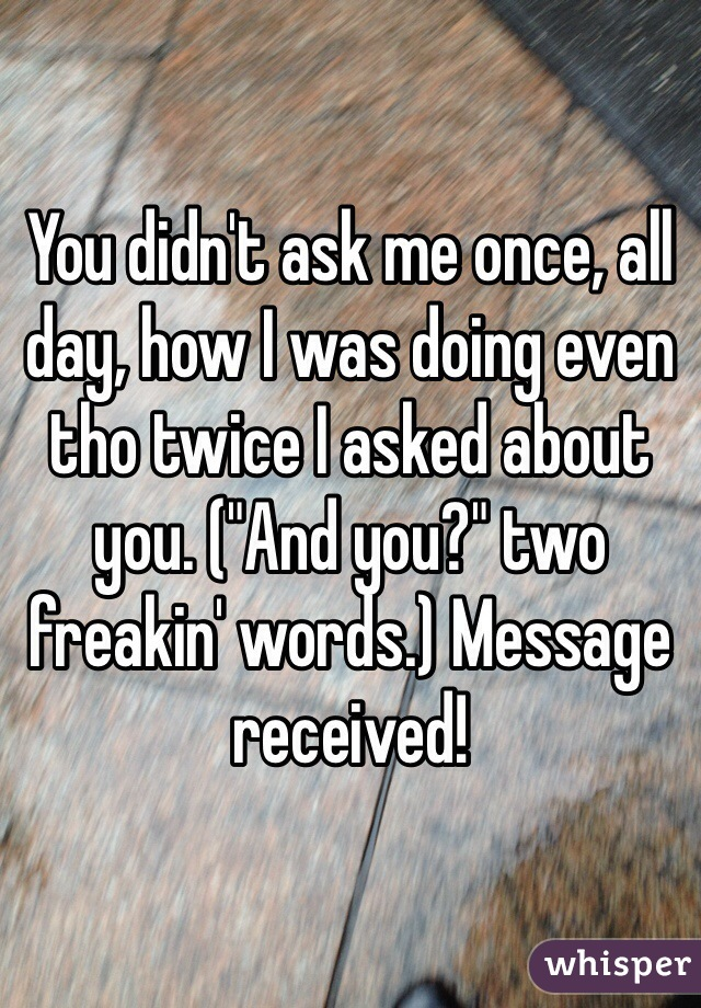 "You didn't ask me once, all day, how I was doing even tho twice I asked about you. (""And you?"" two freakin' words.) Message received!"