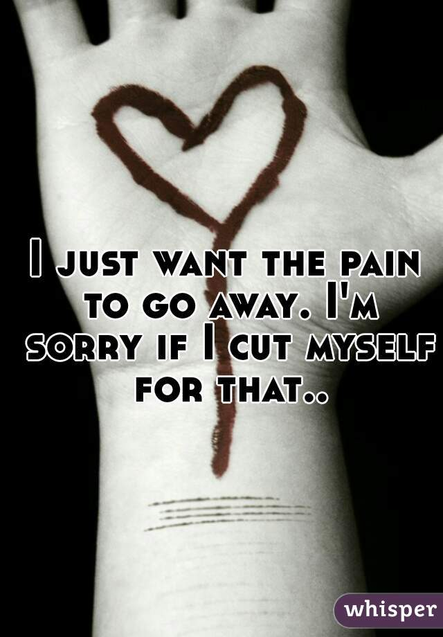 I just want the pain to go away. I'm sorry if I cut myself for that..
