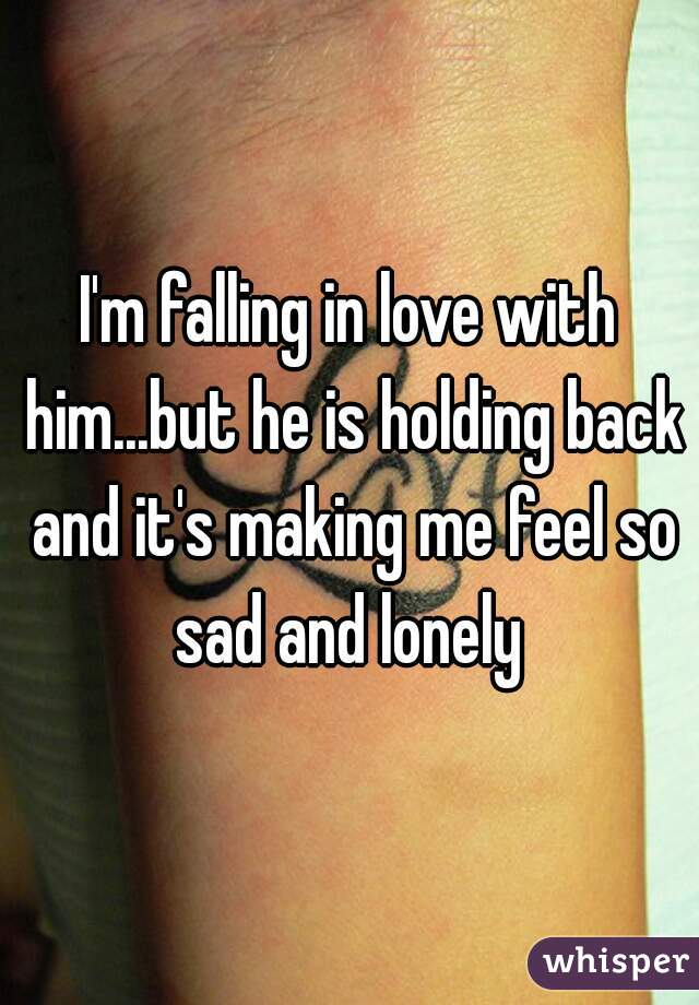 I'm falling in love with him...but he is holding back and it's making me feel so sad and lonely