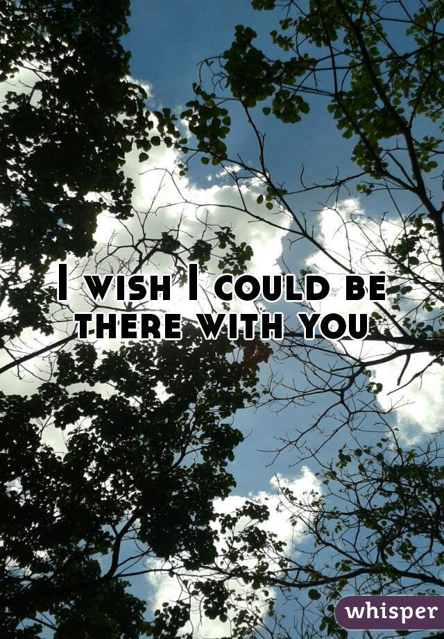 I wish I could be there with you