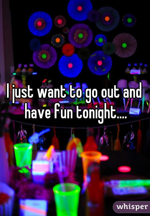 I just want to go out and have fun tonight....