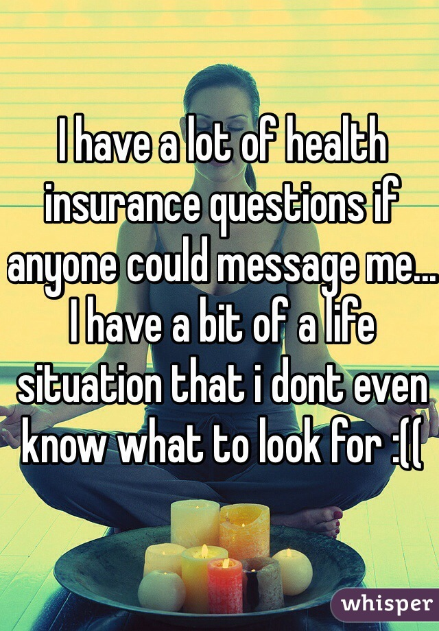 I have a lot of health insurance questions if anyone could message me... I have a bit of a life situation that i dont even know what to look for :((