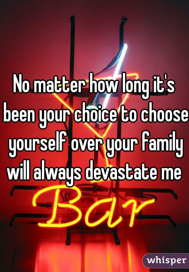 No matter how long it's been your choice to choose yourself over your family will always devastate me