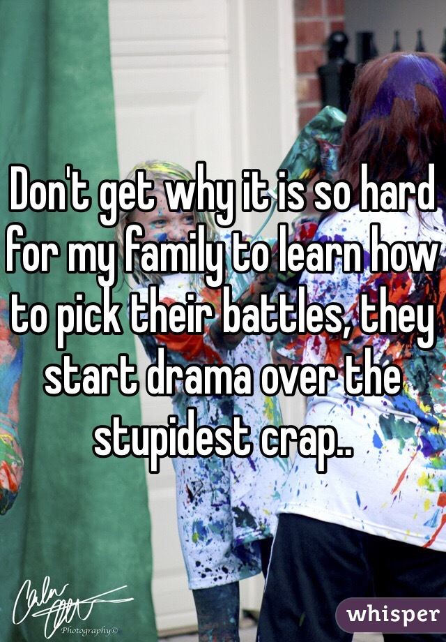 Don't get why it is so hard for my family to learn how to pick their battles, they start drama over the stupidest crap..