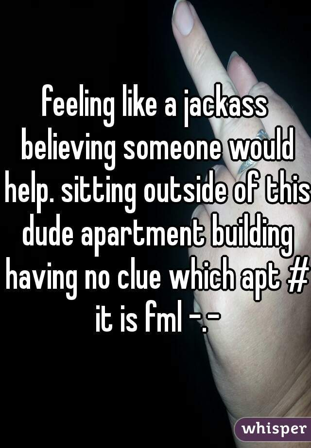 feeling like a jackass believing someone would help. sitting outside of this dude apartment building having no clue which apt # it is fml -.-