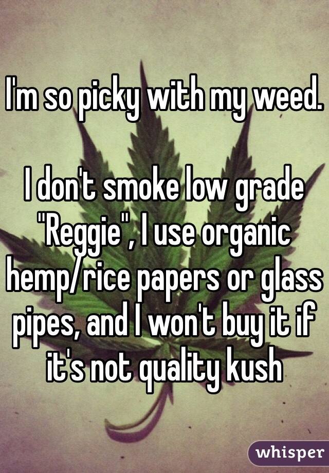 """I'm so picky with my weed.  I don't smoke low grade """"Reggie"""", I use organic hemp/rice papers or glass pipes, and I won't buy it if it's not quality kush"""