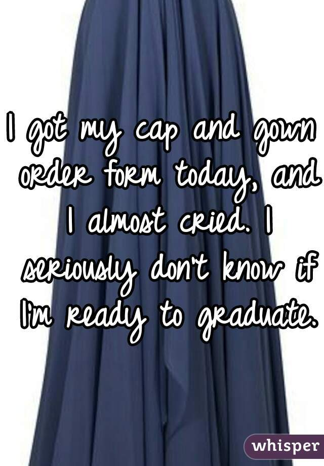 I got my cap and gown order form today, and I almost cried. I seriously don't know if I'm ready to graduate.