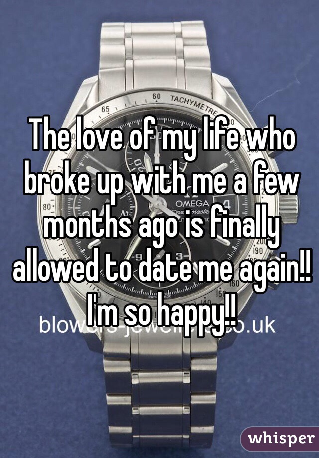 The love of my life who broke up with me a few months ago is finally allowed to date me again!! I'm so happy!!