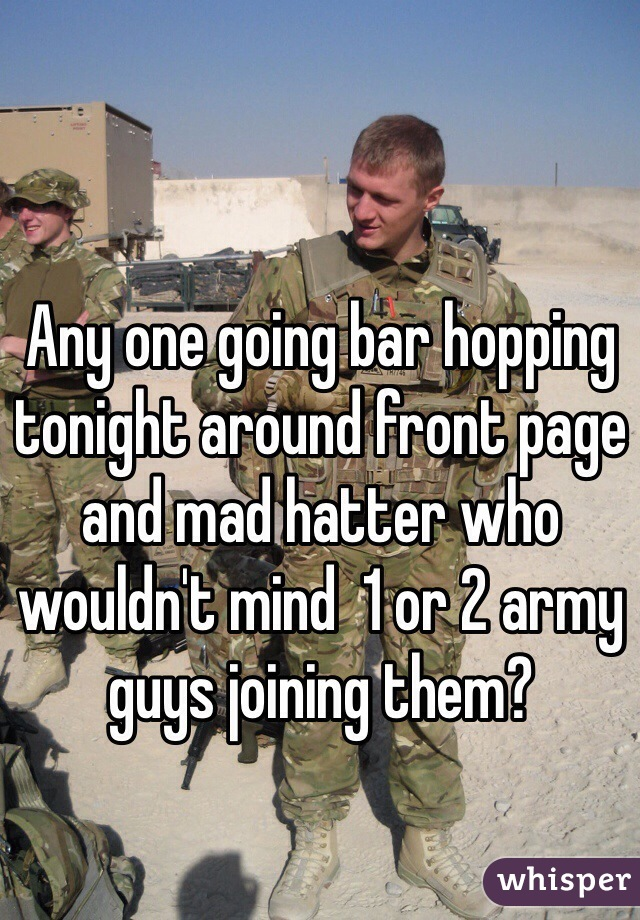 Any one going bar hopping tonight around front page and mad hatter who wouldn't mind  1 or 2 army guys joining them?