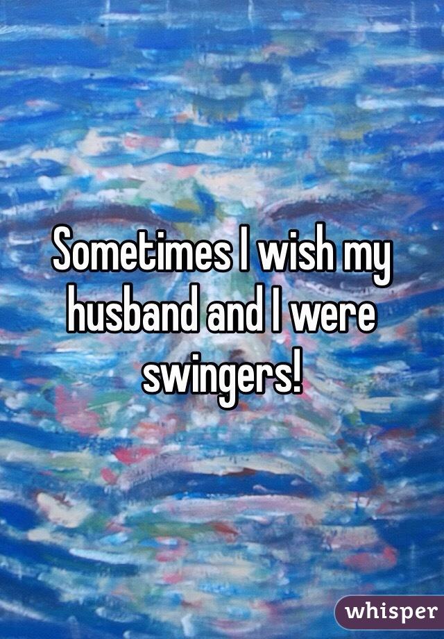 Sometimes I wish my husband and I were swingers!