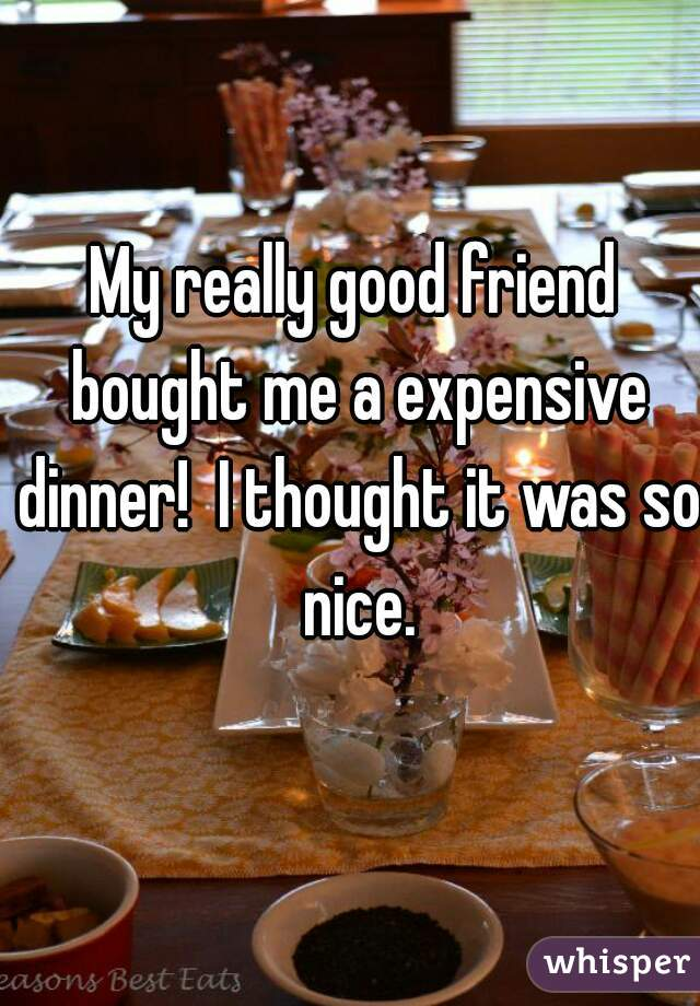 My really good friend bought me a expensive dinner!  I thought it was so nice.