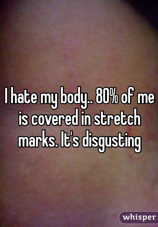 I hate my body.. 80% of me is covered in stretch marks. It's disgusting