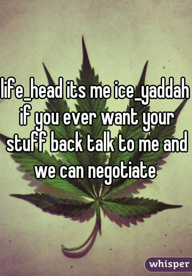 life_head its me ice_yaddah if you ever want your stuff back talk to me and we can negotiate