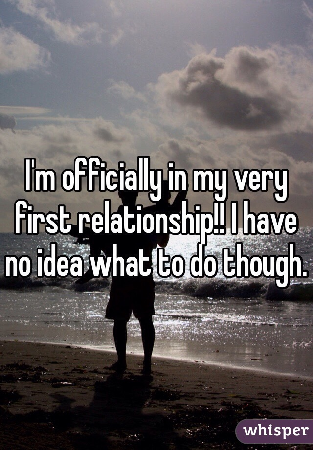 I'm officially in my very first relationship!! I have no idea what to do though.
