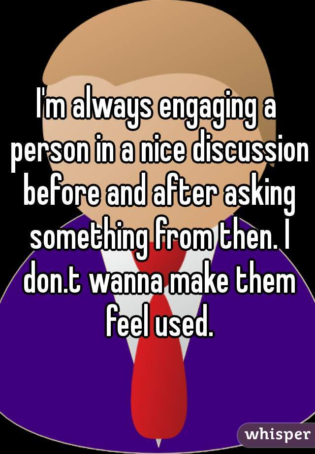 I'm always engaging a person in a nice discussion before and after asking something from then. I don.t wanna make them feel used.