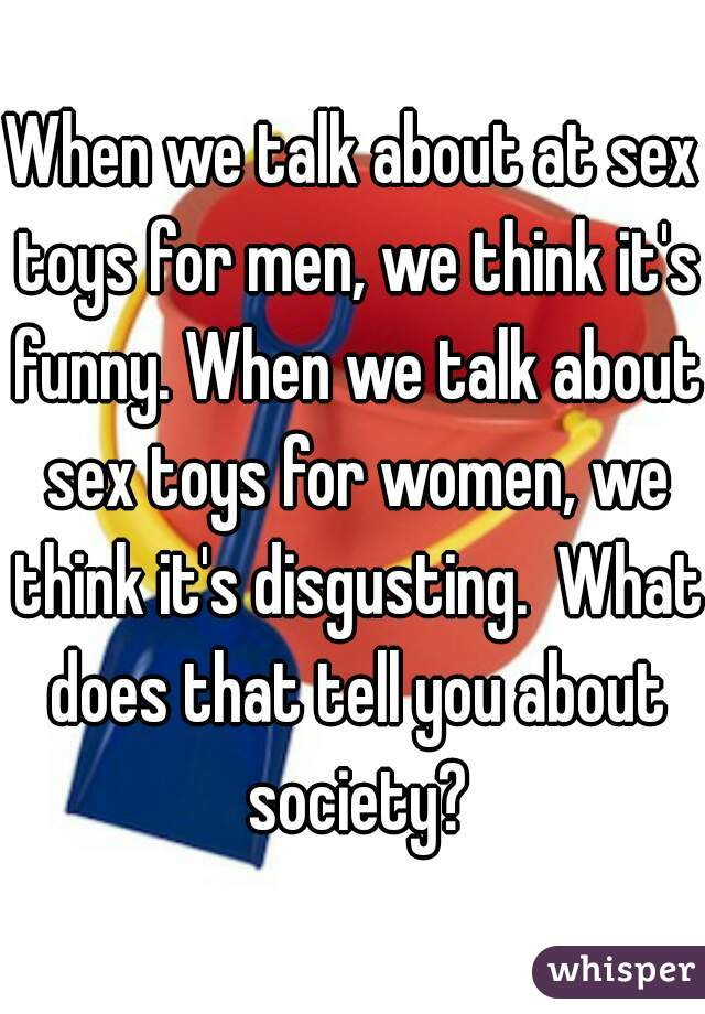 When we talk about at sex toys for men, we think it's funny. When we talk about sex toys for women, we think it's disgusting.  What does that tell you about society?