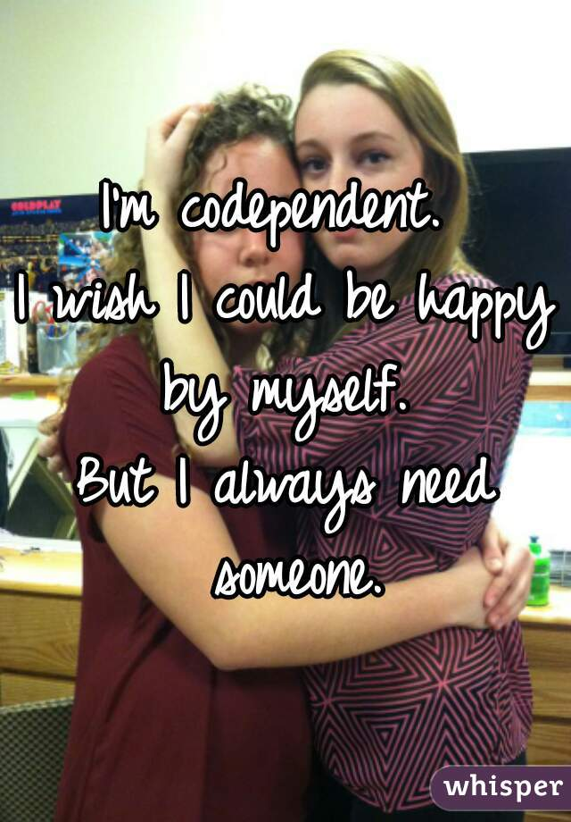 I'm codependent.   I wish I could be happy by myself.   But I always need someone.