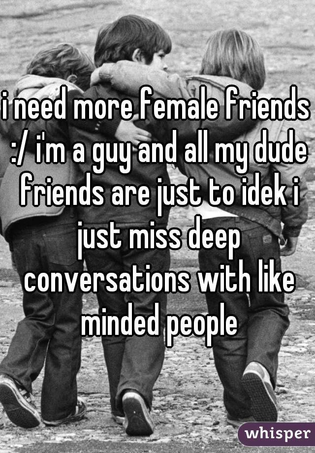 i need more female friends :/ i'm a guy and all my dude friends are just to idek i just miss deep conversations with like minded people