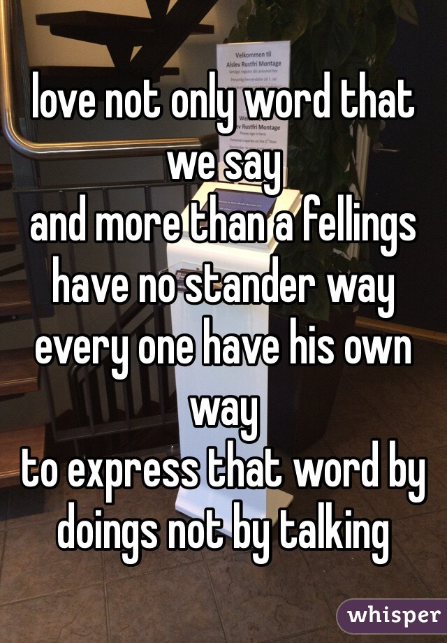 love not only word that we say and more than a fellings  have no stander way every one have his own way to express that word by doings not by talking