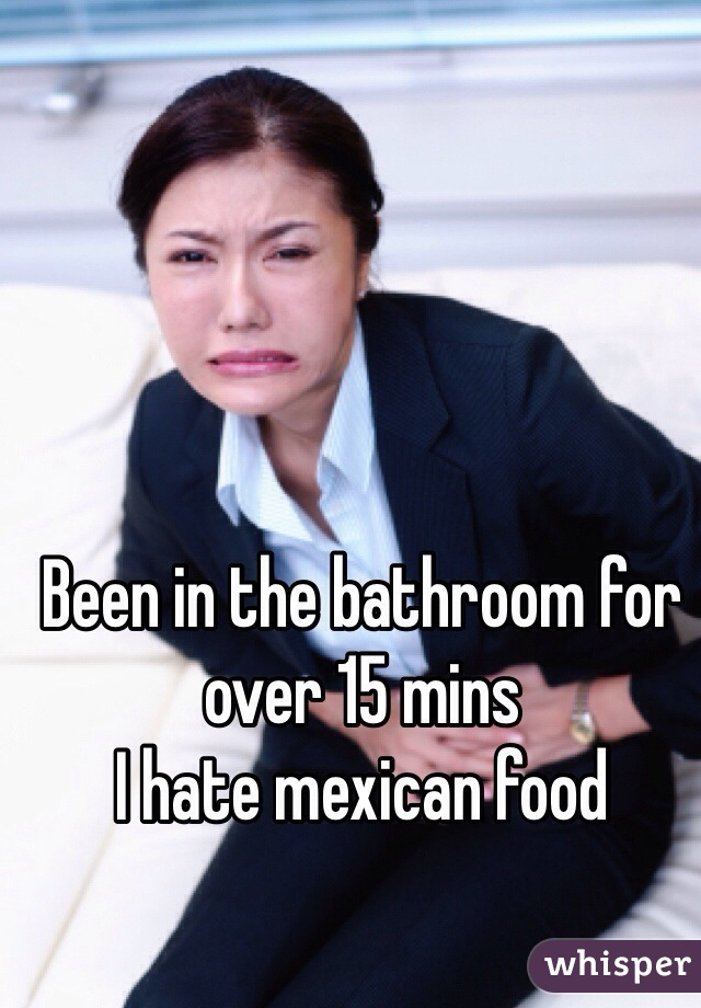Been in the bathroom for over 15 mins  I hate mexican food