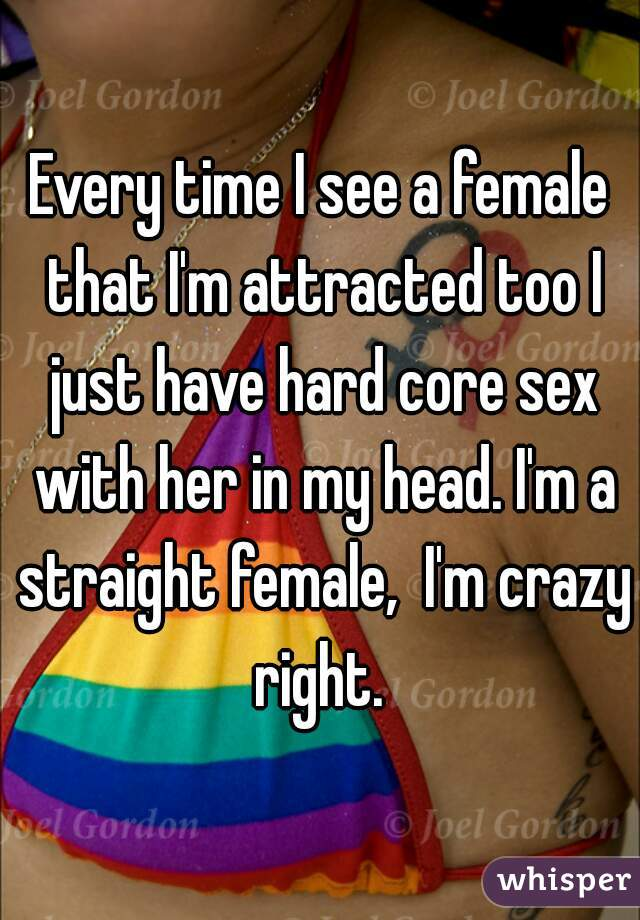 Every time I see a female that I'm attracted too I just have hard core sex with her in my head. I'm a straight female,  I'm crazy right.