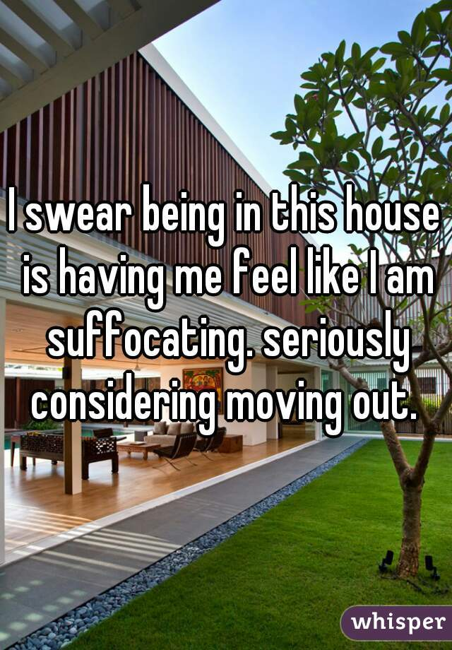 I swear being in this house is having me feel like I am suffocating. seriously considering moving out.