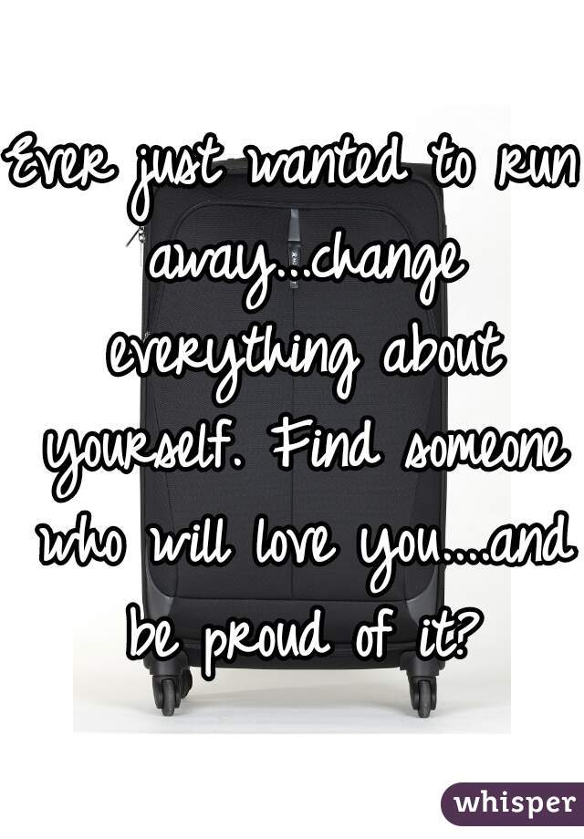 Ever just wanted to run away...change everything about yourself. Find someone who will love you....and be proud of it?