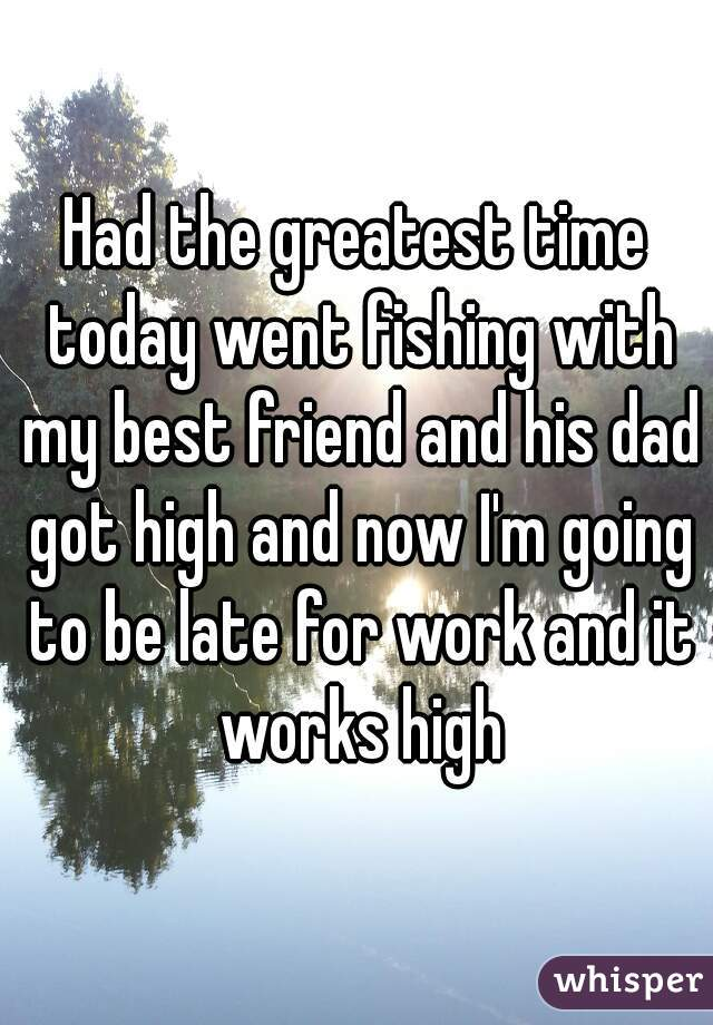 Had the greatest time today went fishing with my best friend and his dad got high and now I'm going to be late for work and it works high