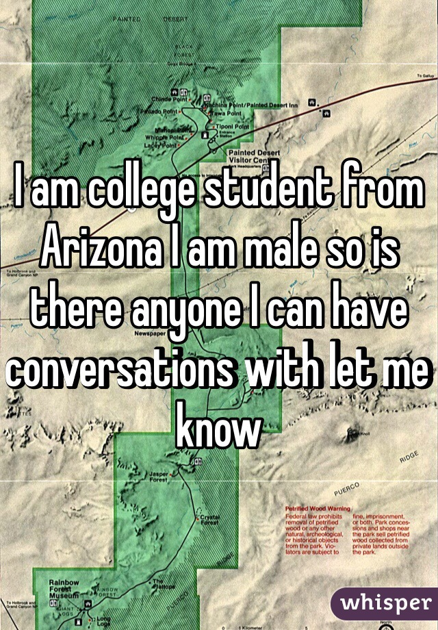 I am college student from Arizona I am male so is there anyone I can have conversations with let me know