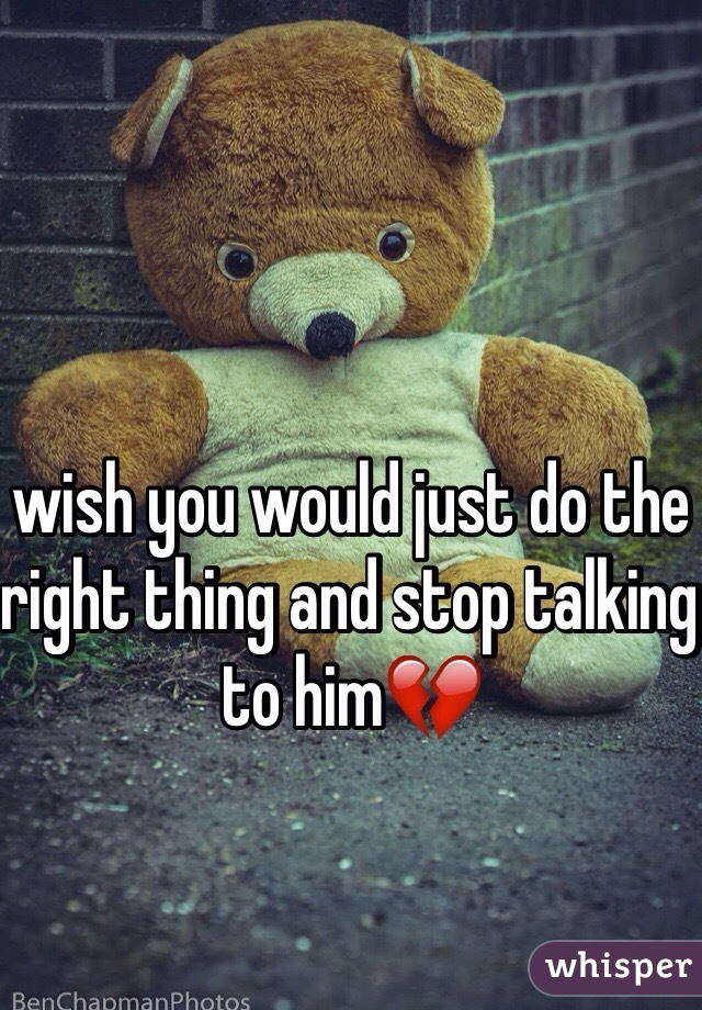wish you would just do the right thing and stop talking to him💔