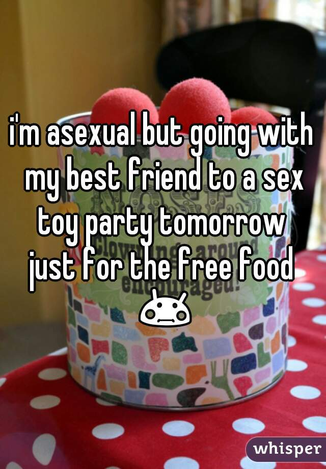 i'm asexual but going with my best friend to a sex toy party tomorrow  just for the free food 😳