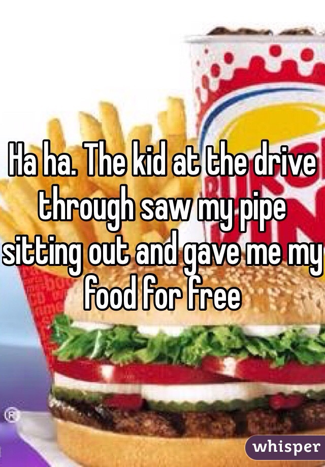 Ha ha. The kid at the drive through saw my pipe sitting out and gave me my food for free