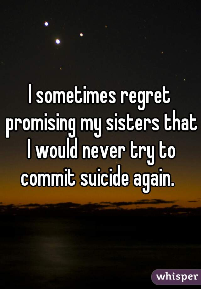 I sometimes regret promising my sisters that I would never try to commit suicide again.