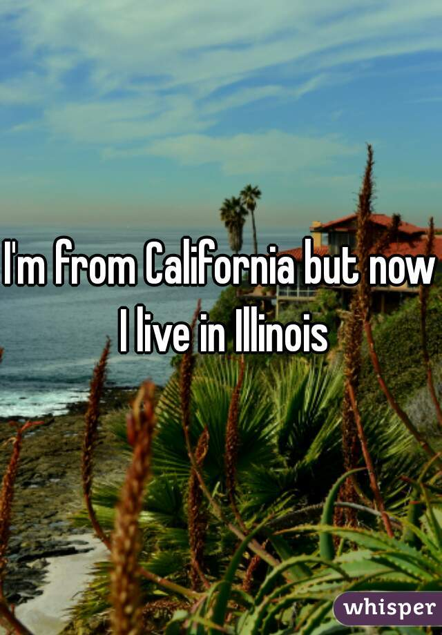 I'm from California but now I live in Illinois