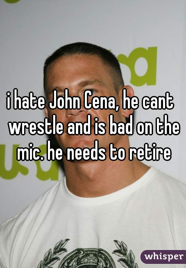 i hate John Cena, he cant  wrestle and is bad on the mic. he needs to retire
