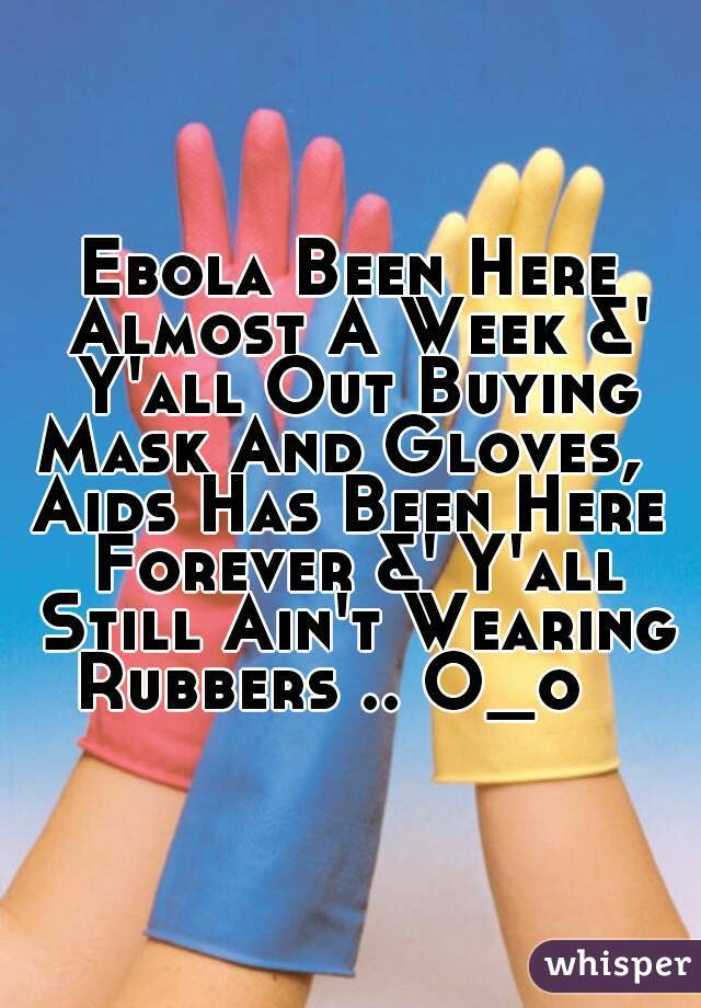 Ebola Been Here Almost A Week &' Y'all Out Buying Mask And Gloves,   Aids Has Been Here Forever &' Y'all Still Ain't Wearing Rubbers .. O_o