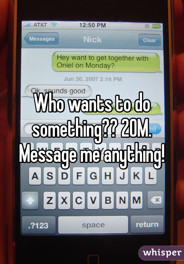 Who wants to do something?? 20M. Message me anything!