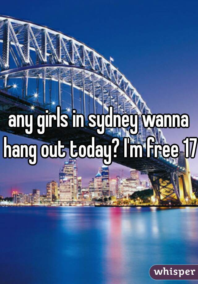 any girls in sydney wanna hang out today? I'm free 17m