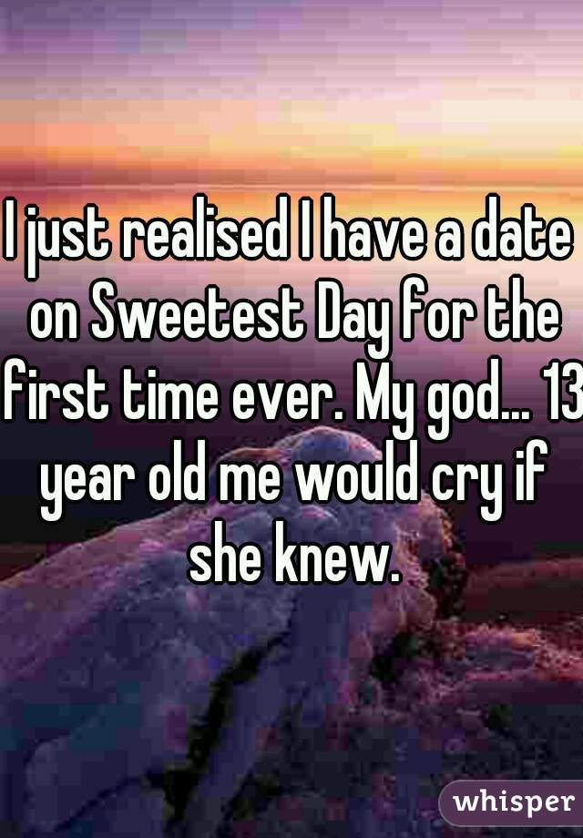 I just realised I have a date on Sweetest Day for the first time ever. My god... 13 year old me would cry if she knew.