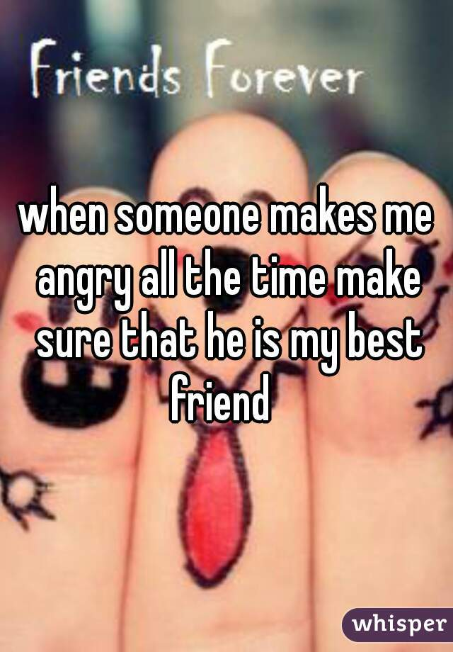 when someone makes me angry all the time make sure that he is my best friend