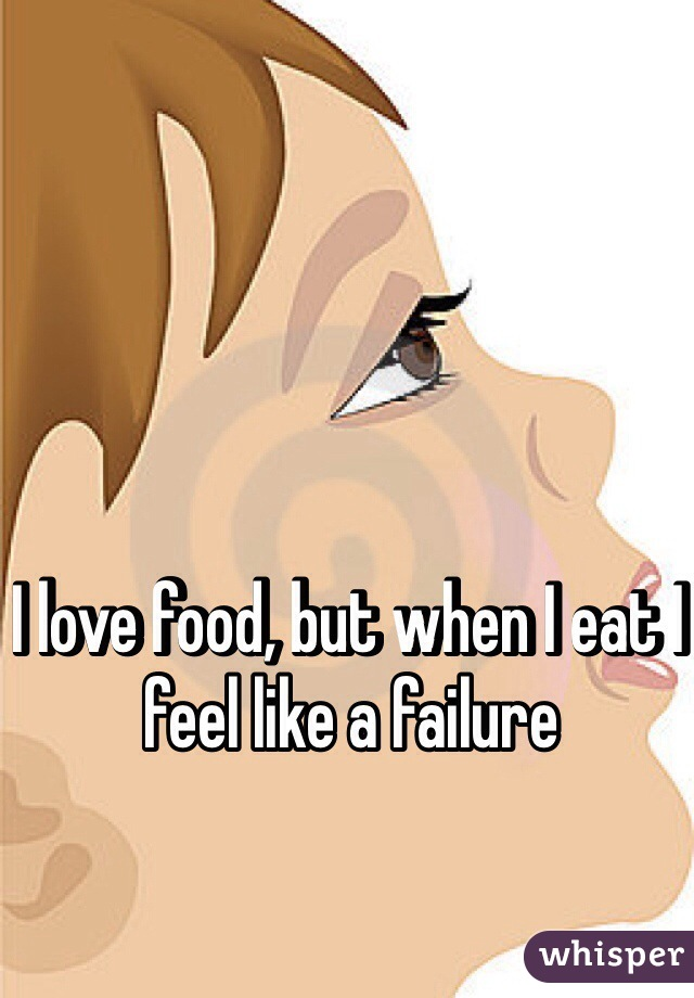 I love food, but when I eat I feel like a failure