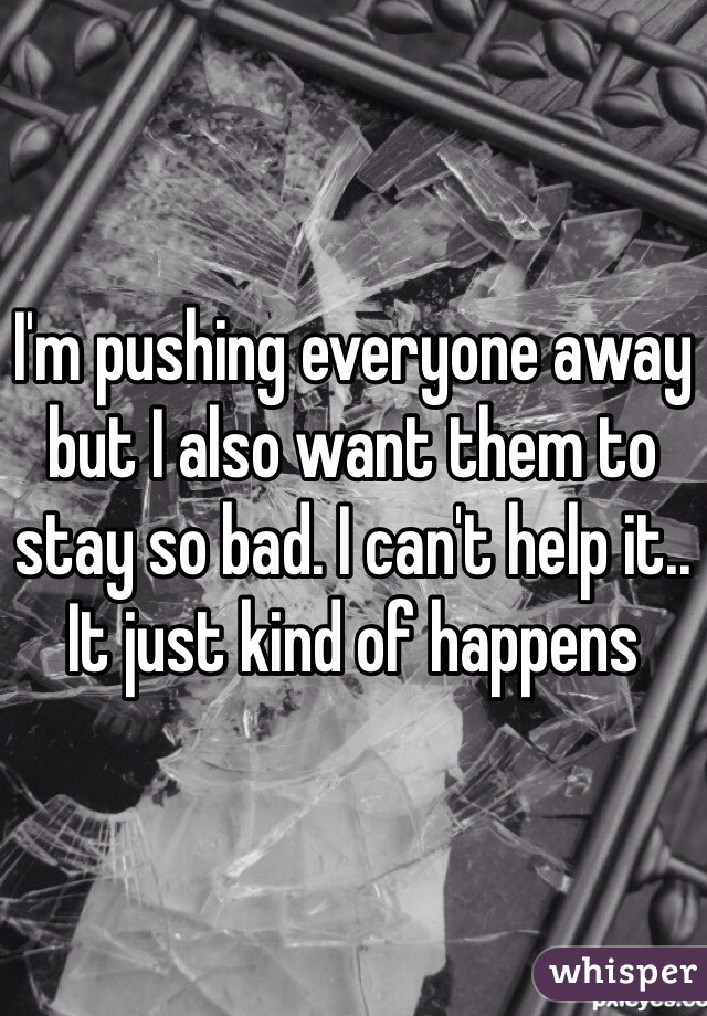 I'm pushing everyone away but I also want them to stay so bad. I can't help it.. It just kind of happens