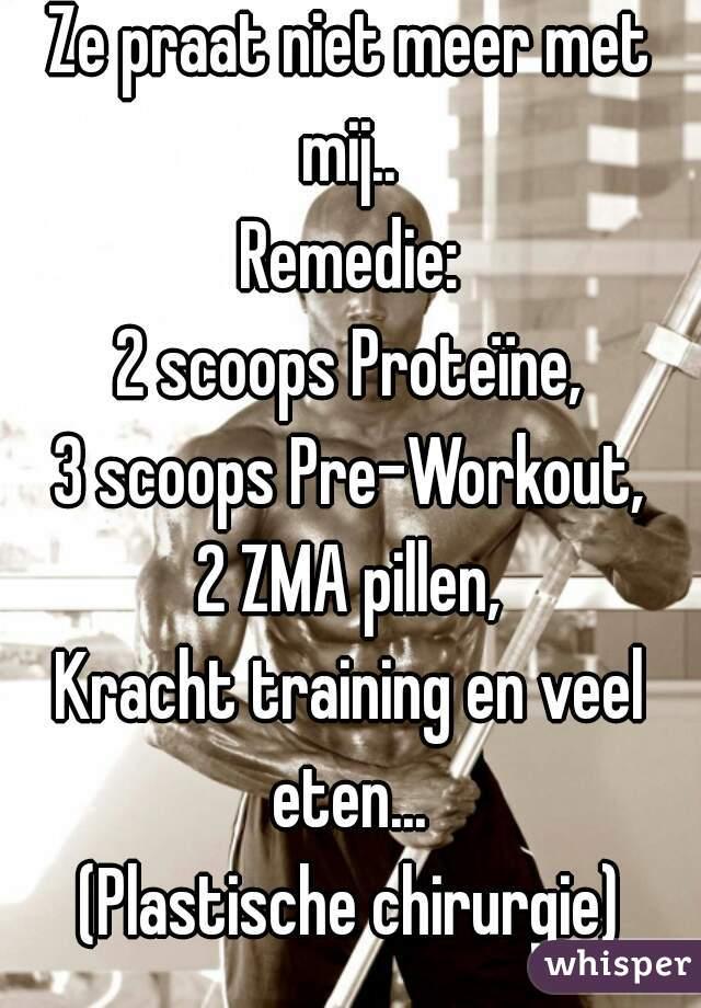 Ze praat niet meer met mij..  Remedie: 2 scoops Proteïne, 3 scoops Pre-Workout, 2 ZMA pillen, Kracht training en veel eten...  (Plastische chirurgie)