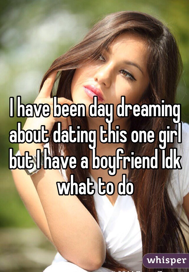 I have been day dreaming about dating this one girl but I have a boyfriend Idk what to do
