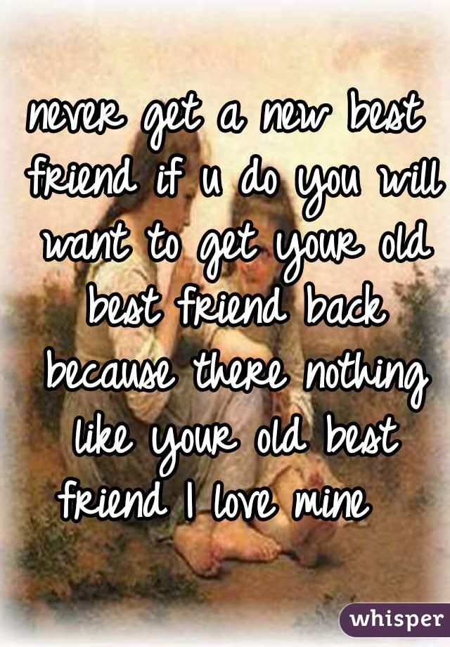 never get a new best friend if u do you will want to get your old best friend back because there nothing like your old best friend I love mine