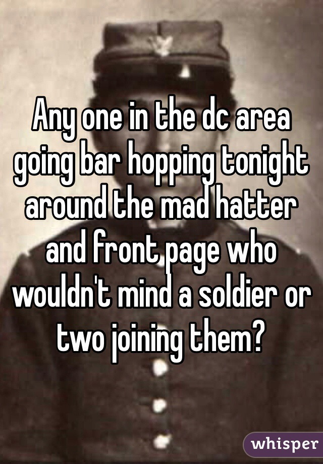 Any one in the dc area going bar hopping tonight around the mad hatter and front page who wouldn't mind a soldier or two joining them?
