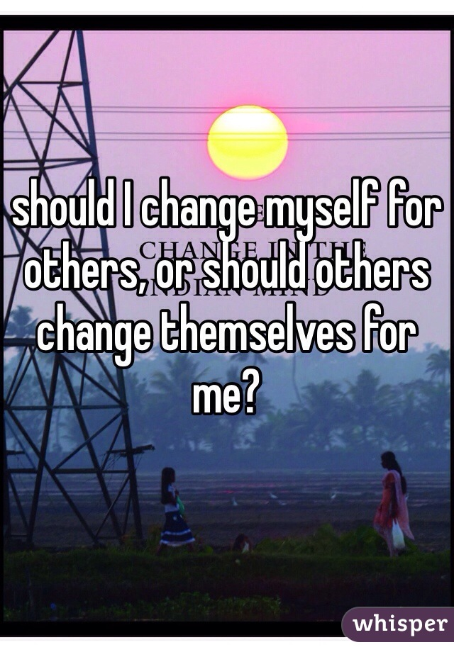 should I change myself for others, or should others change themselves for me?
