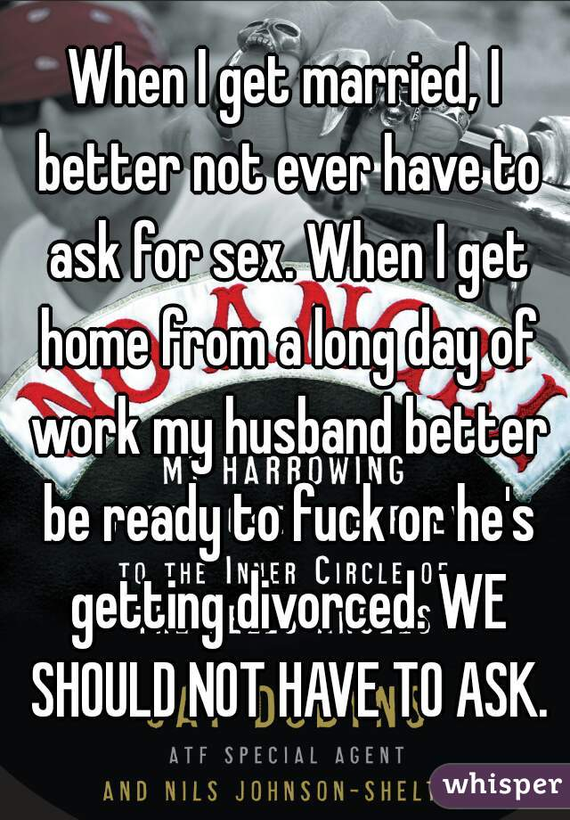 When I get married, I better not ever have to ask for sex. When I get home from a long day of work my husband better be ready to fuck or he's getting divorced. WE SHOULD NOT HAVE TO ASK.